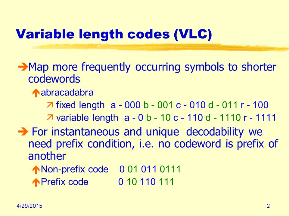 4/29/20152 Variable length codes (VLC) èMap more frequently occurring symbols to shorter codewords éabracadabra ä fixed length a - 000 b - 001 c - 010 d - 011 r - 100 ä variable length a - 0 b - 10 c - 110 d - 1110 r - 1111 è For instantaneous and unique decodability we need prefix condition, i.e.