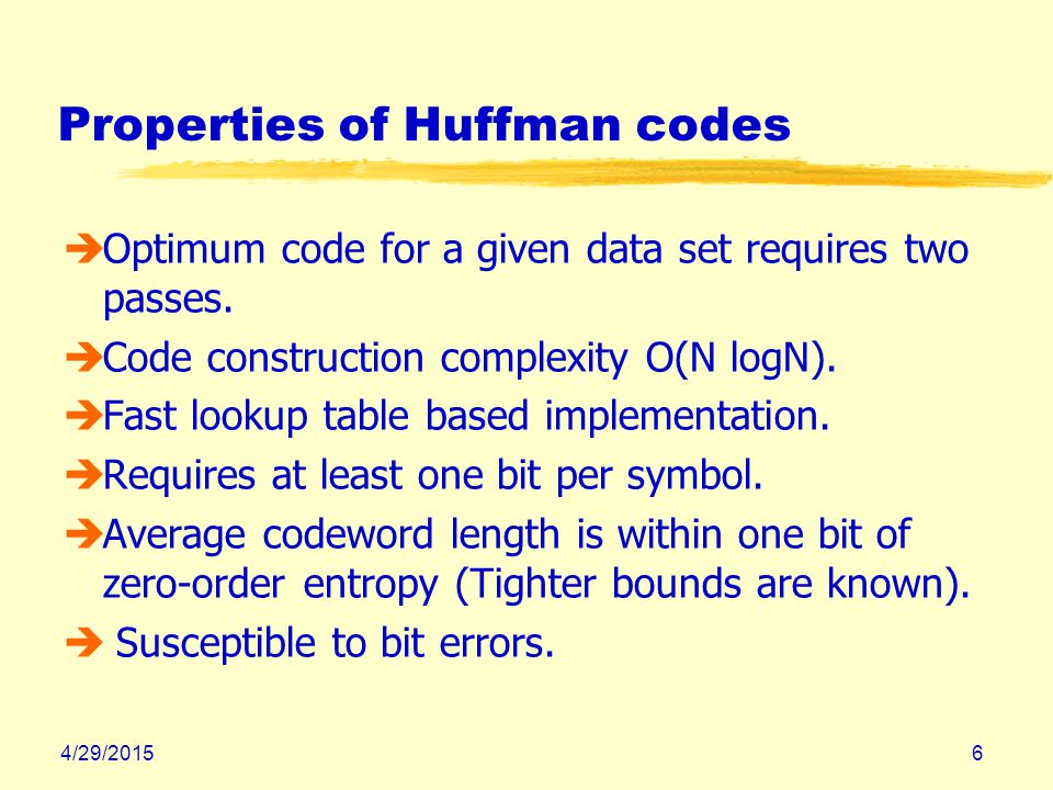 4/29/20156 Properties of Huffman codes èOptimum code for a given data set requires two passes.