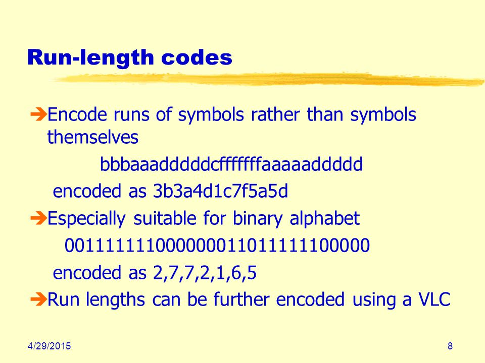 4/29/20158 Run-length codes èEncode runs of symbols rather than symbols themselves bbbaaadddddcfffffffaaaaaddddd encoded as 3b3a4d1c7f5a5d èEspecially suitable for binary alphabet 001111111000000011011111100000 encoded as 2,7,7,2,1,6,5 èRun lengths can be further encoded using a VLC
