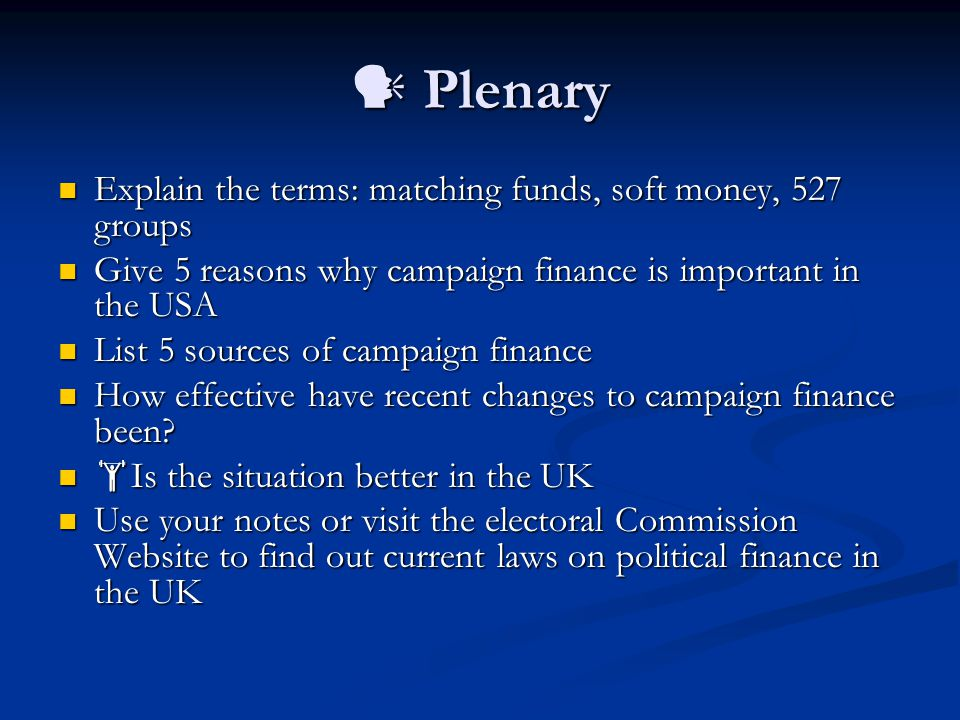 Plenary Plenary Explain the terms: matching funds, soft money, 527 groups Explain the terms: matching funds, soft money, 527 groups Give 5 reasons why campaign finance is important in the USA Give 5 reasons why campaign finance is important in the USA List 5 sources of campaign finance List 5 sources of campaign finance How effective have recent changes to campaign finance been.