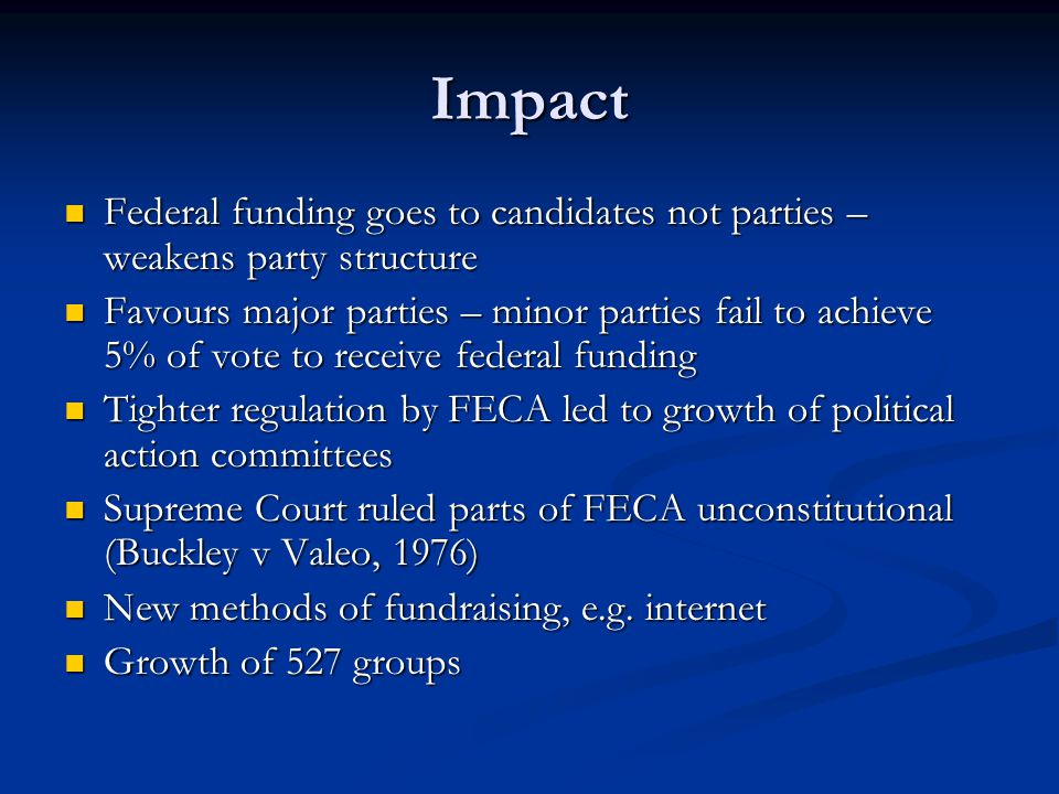 Impact Federal funding goes to candidates not parties – weakens party structure Federal funding goes to candidates not parties – weakens party structure Favours major parties – minor parties fail to achieve 5% of vote to receive federal funding Favours major parties – minor parties fail to achieve 5% of vote to receive federal funding Tighter regulation by FECA led to growth of political action committees Tighter regulation by FECA led to growth of political action committees Supreme Court ruled parts of FECA unconstitutional (Buckley v Valeo, 1976) Supreme Court ruled parts of FECA unconstitutional (Buckley v Valeo, 1976) New methods of fundraising, e.g.