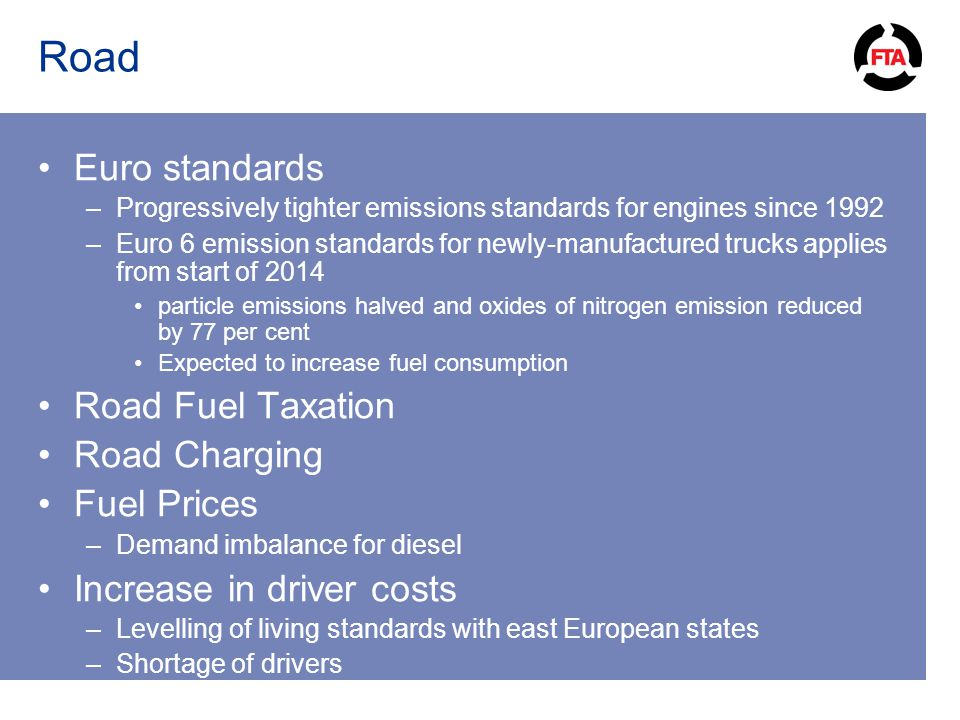 Road Euro standards –Progressively tighter emissions standards for engines since 1992 –Euro 6 emission standards for newly-manufactured trucks applies from start of 2014 particle emissions halved and oxides of nitrogen emission reduced by 77 per cent Expected to increase fuel consumption Road Fuel Taxation Road Charging Fuel Prices –Demand imbalance for diesel Increase in driver costs –Levelling of living standards with east European states –Shortage of drivers