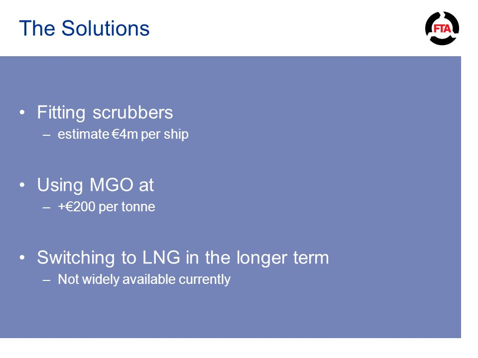 The Solutions Fitting scrubbers –estimate €4m per ship Using MGO at –+€200 per tonne Switching to LNG in the longer term –Not widely available currently