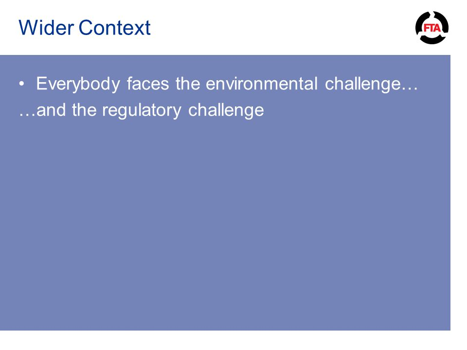 Wider Context Everybody faces the environmental challenge… …and the regulatory challenge