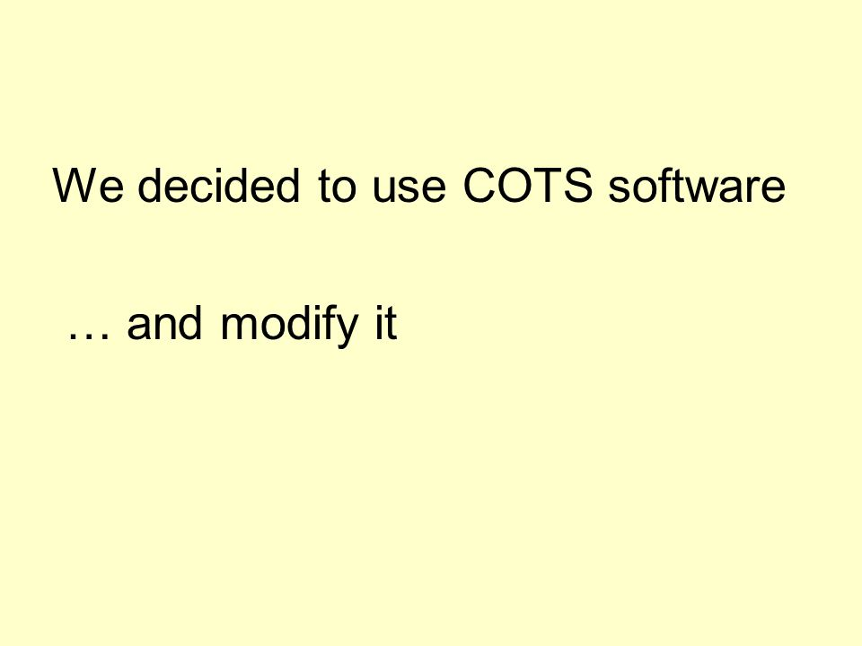 We decided to use COTS software … and modify it