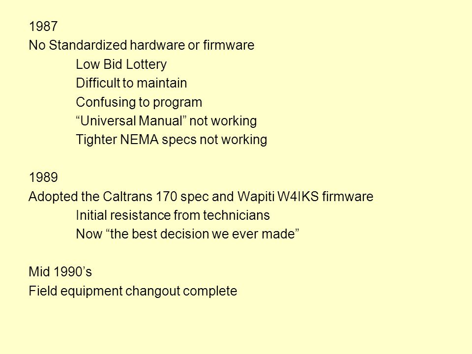 1987 No Standardized hardware or firmware Low Bid Lottery Difficult to maintain Confusing to program Universal Manual not working Tighter NEMA specs not working 1989 Adopted the Caltrans 170 spec and Wapiti W4IKS firmware Initial resistance from technicians Now the best decision we ever made Mid 1990's Field equipment changout complete