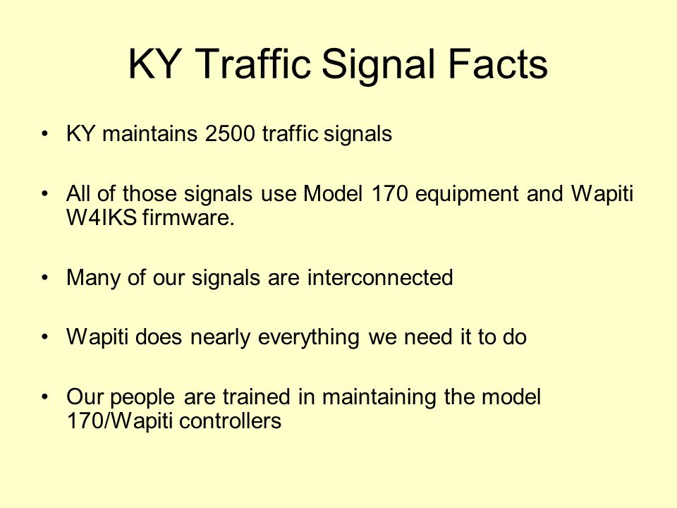 KY Traffic Signal Facts KY maintains 2500 traffic signals All of those signals use Model 170 equipment and Wapiti W4IKS firmware.