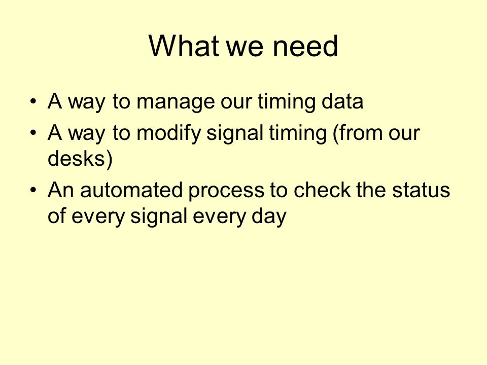 What we need A way to manage our timing data A way to modify signal timing (from our desks) An automated process to check the status of every signal every day