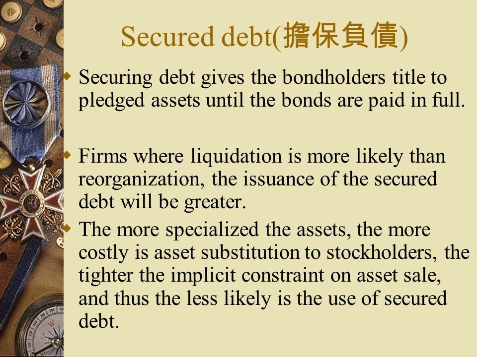 Secured debt( 擔保負債 )  Securing debt gives the bondholders title to pledged assets until the bonds are paid in full.