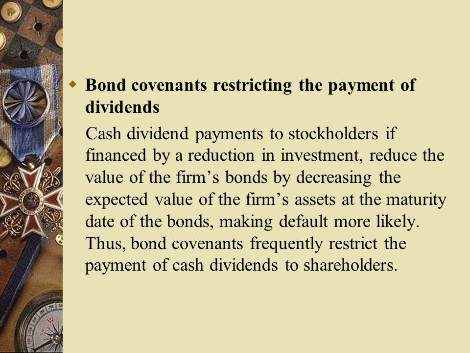  Bond covenants restricting the payment of dividends Cash dividend payments to stockholders if financed by a reduction in investment, reduce the value of the firm's bonds by decreasing the expected value of the firm's assets at the maturity date of the bonds, making default more likely.