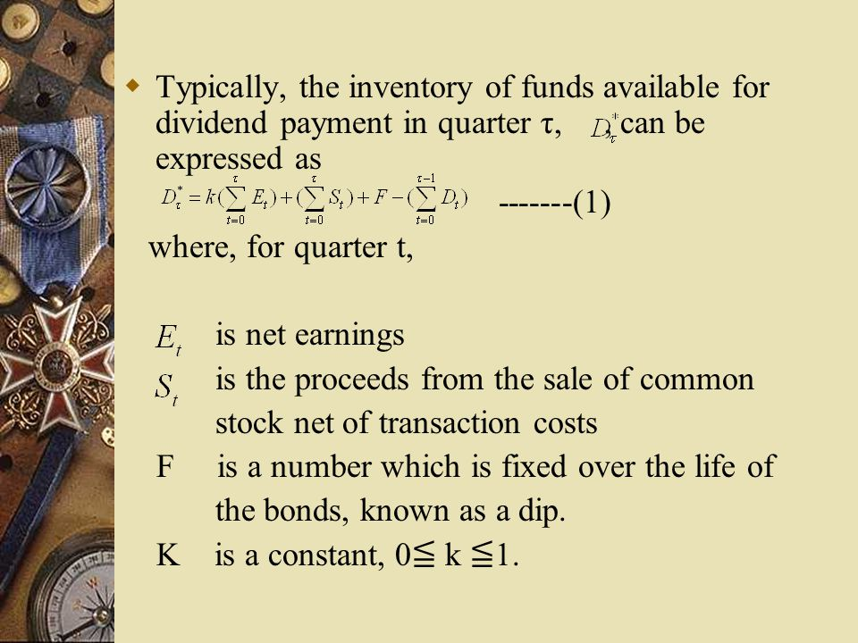  Typically, the inventory of funds available for dividend payment in quarter τ,, can be expressed as -------(1) where, for quarter t, is net earnings is the proceeds from the sale of common stock net of transaction costs F is a number which is fixed over the life of the bonds, known as a dip.