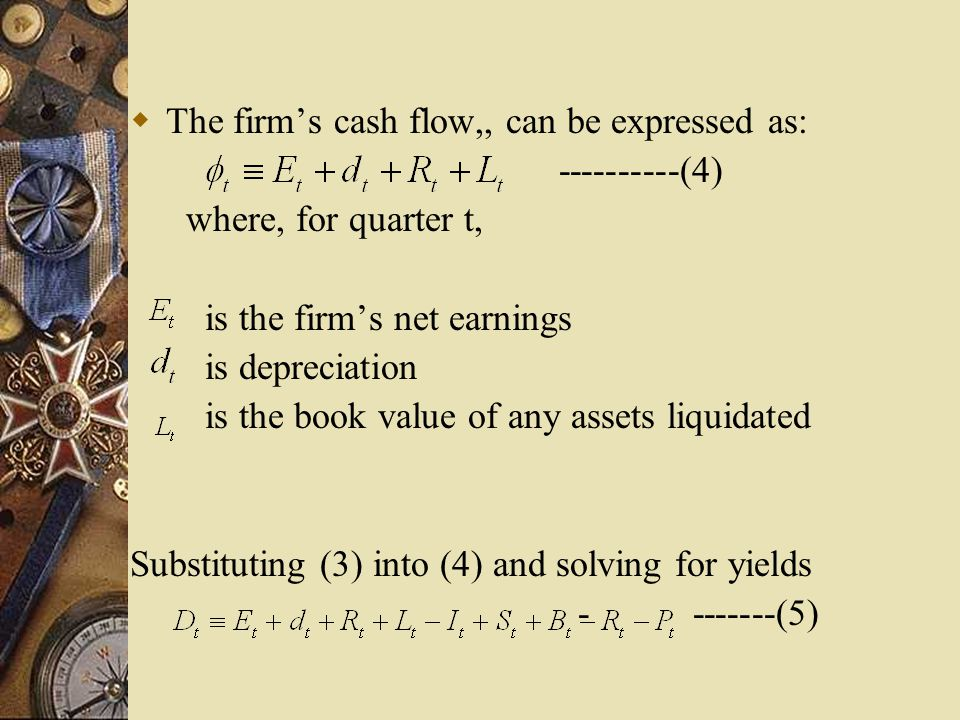  The firm's cash flow,, can be expressed as: ----------(4) where, for quarter t, is the firm's net earnings is depreciation is the book value of any assets liquidated Substituting (3) into (4) and solving for yields - -------(5)