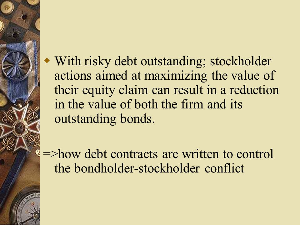  With risky debt outstanding; stockholder actions aimed at maximizing the value of their equity claim can result in a reduction in the value of both the firm and its outstanding bonds.