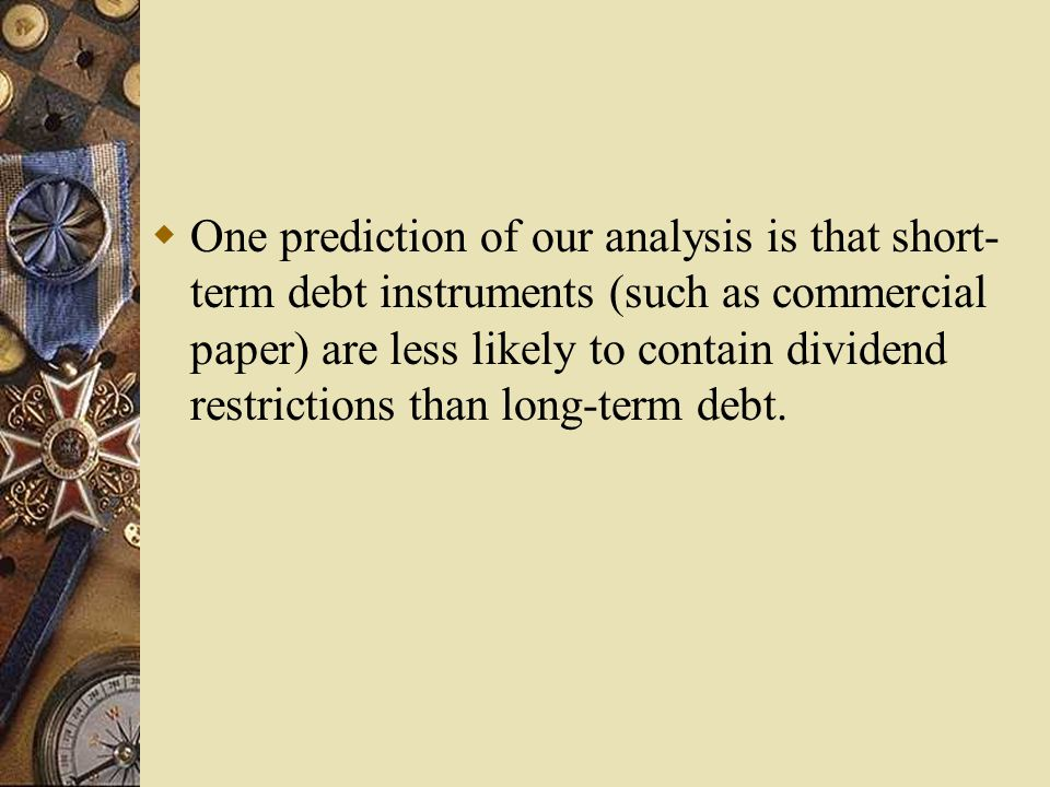  One prediction of our analysis is that short- term debt instruments (such as commercial paper) are less likely to contain dividend restrictions than long-term debt.