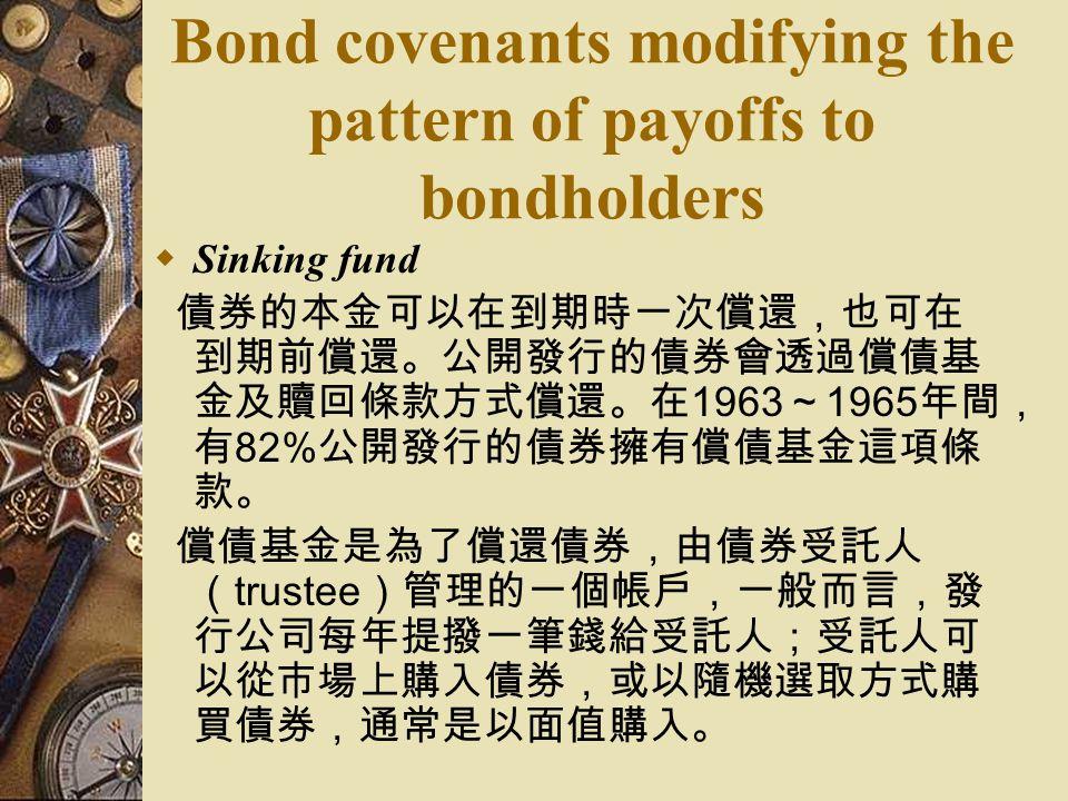 Bond covenants modifying the pattern of payoffs to bondholders  Sinking fund 債券的本金可以在到期時一次償還,也可在 到期前償還。公開發行的債券會透過償債基 金及贖回條款方式償還。在 1963 ~ 1965 年間, 有 82% 公開發行的債券擁有償債基金這項條 款。 償債基金是為了償還債券,由債券受託人 ( trustee )管理的一個帳戶,一般而言,發 行公司每年提撥一筆錢給受託人;受託人可 以從市場上購入債券,或以隨機選取方式購 買債券,通常是以面值購入。