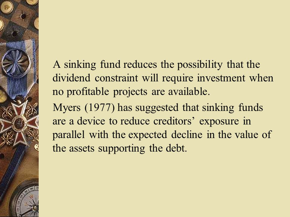 A sinking fund reduces the possibility that the dividend constraint will require investment when no profitable projects are available.