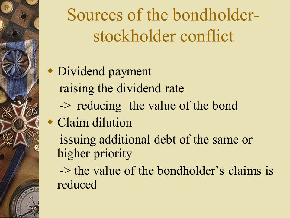 Sources of the bondholder- stockholder conflict  Dividend payment raising the dividend rate -> reducing the value of the bond  Claim dilution issuing additional debt of the same or higher priority -> the value of the bondholder's claims is reduced