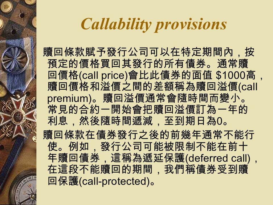 Callability provisions 贖回條款賦予發行公司可以在特定期間內,按 預定的價格買回其發行的所有債券。通常贖 回價格 (call price) 會比此債券的面值 $1000 高, 贖回價格和溢價之間的差額稱為贖回溢價 (call premium) 。贖回溢價通常會隨時間而變小。 常