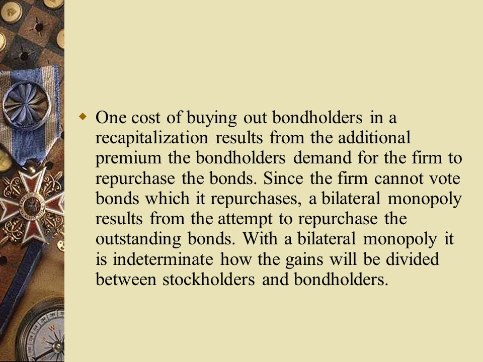  One cost of buying out bondholders in a recapitalization results from the additional premium the bondholders demand for the firm to repurchase the bonds.
