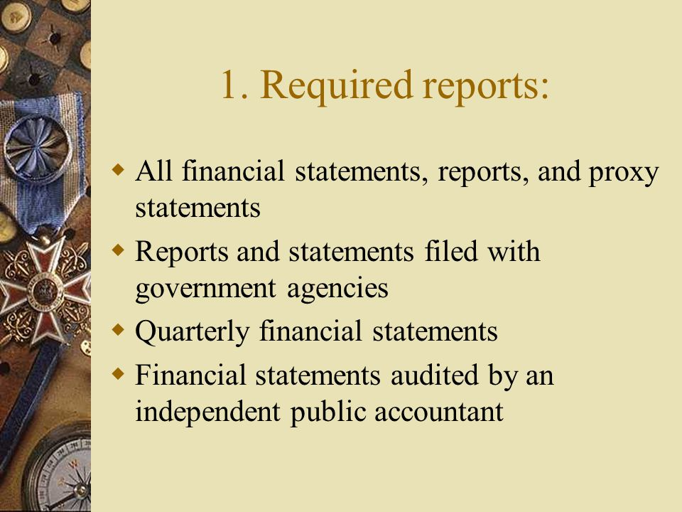 1. Required reports:  All financial statements, reports, and proxy statements  Reports and statements filed with government agencies  Quarterly fin