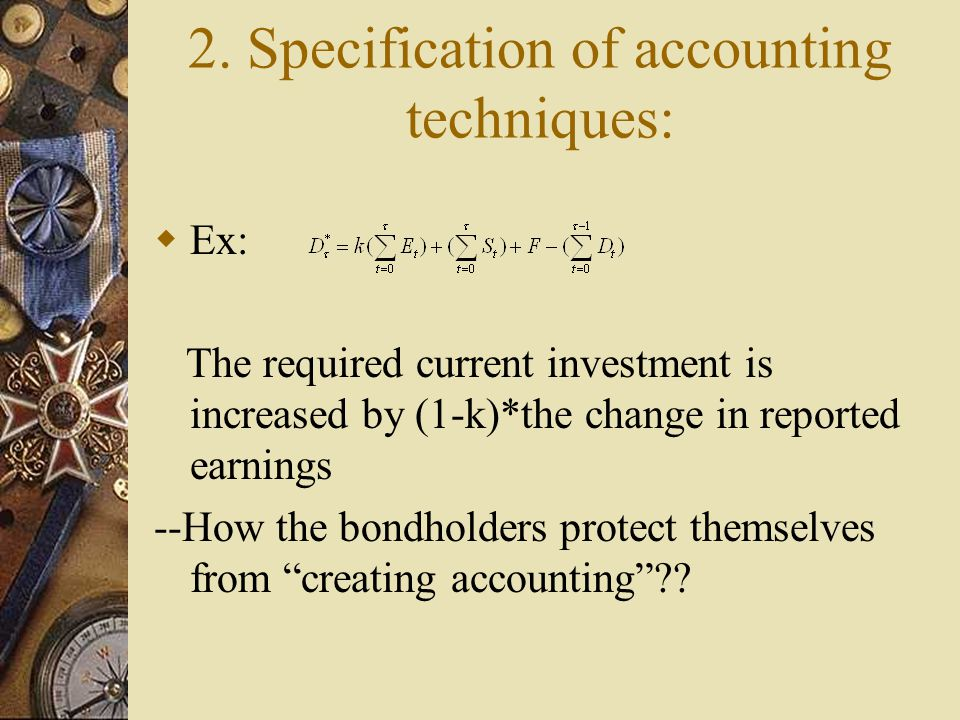 2. Specification of accounting techniques:  Ex: The required current investment is increased by (1-k)*the change in reported earnings --How the bondh