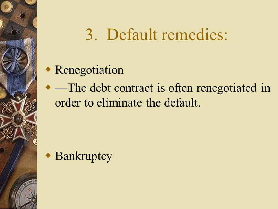3. Default remedies:  Renegotiation  —The debt contract is often renegotiated in order to eliminate the default.  Bankruptcy