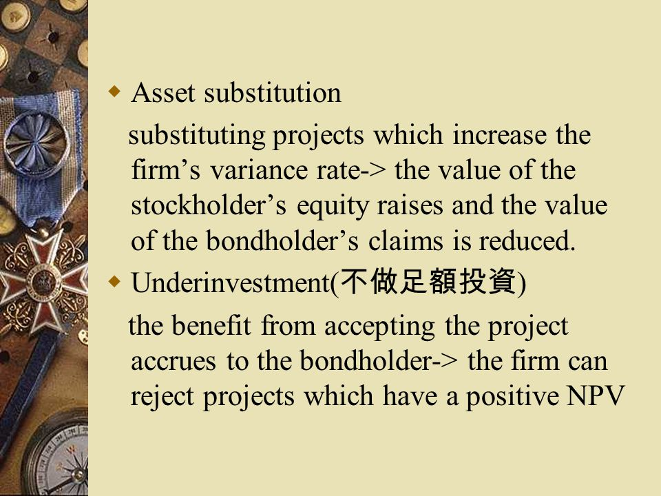  Asset substitution substituting projects which increase the firm's variance rate-> the value of the stockholder's equity raises and the value of the bondholder's claims is reduced.