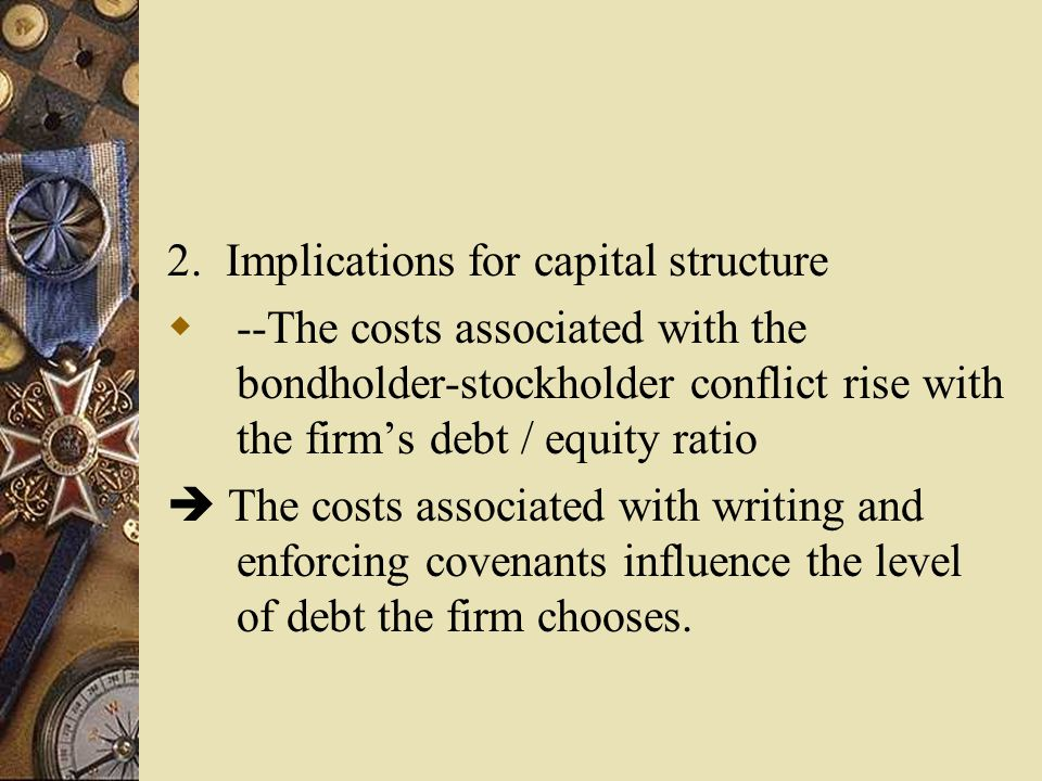 2. Implications for capital structure  --The costs associated with the bondholder-stockholder conflict rise with the firm's debt / equity ratio  The