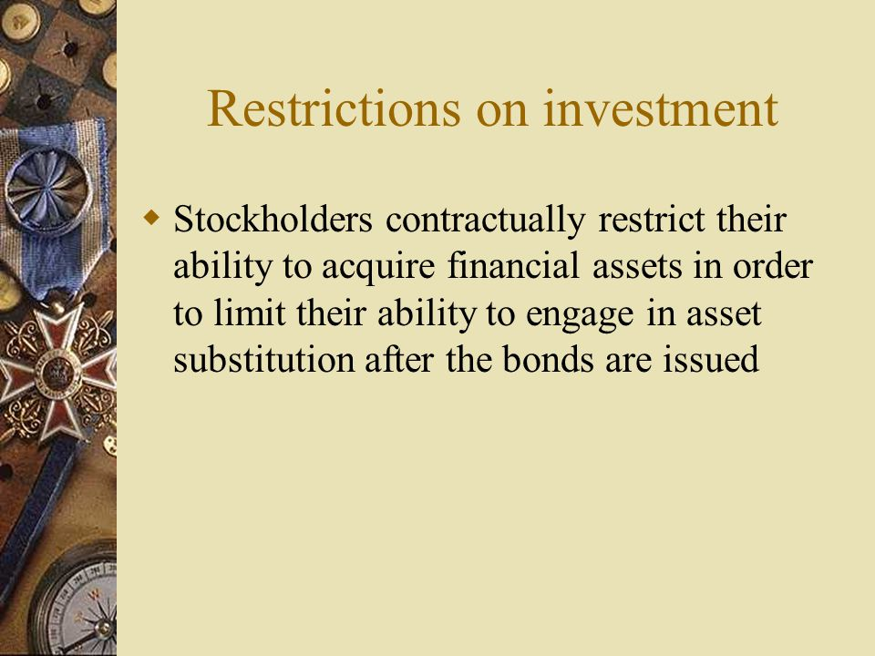 Restrictions on investment  Stockholders contractually restrict their ability to acquire financial assets in order to limit their ability to engage in asset substitution after the bonds are issued