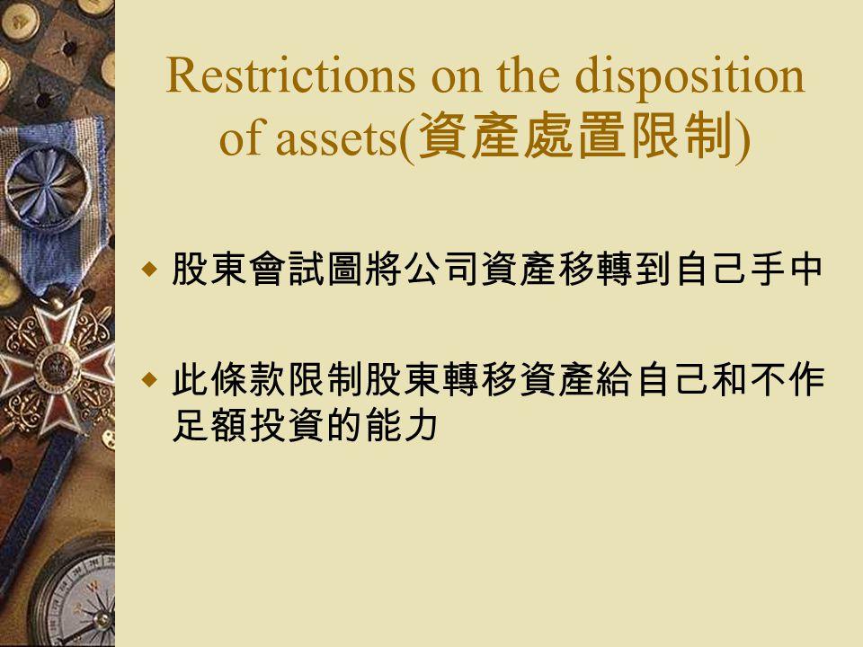 Restrictions on the disposition of assets( 資產處置限制 )  股東會試圖將公司資產移轉到自己手中  此條款限制股東轉移資產給自己和不作 足額投資的能力