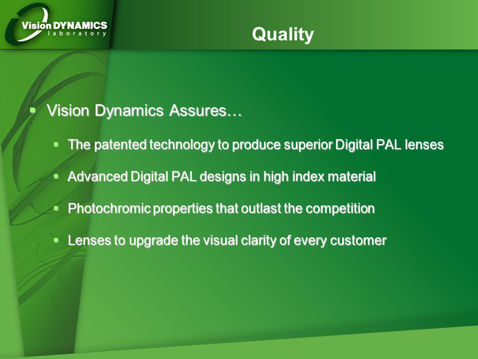 Quality  Vision Dynamics Assures…  The patented technology to produce superior Digital PAL lenses  Advanced Digital PAL designs in high index mater