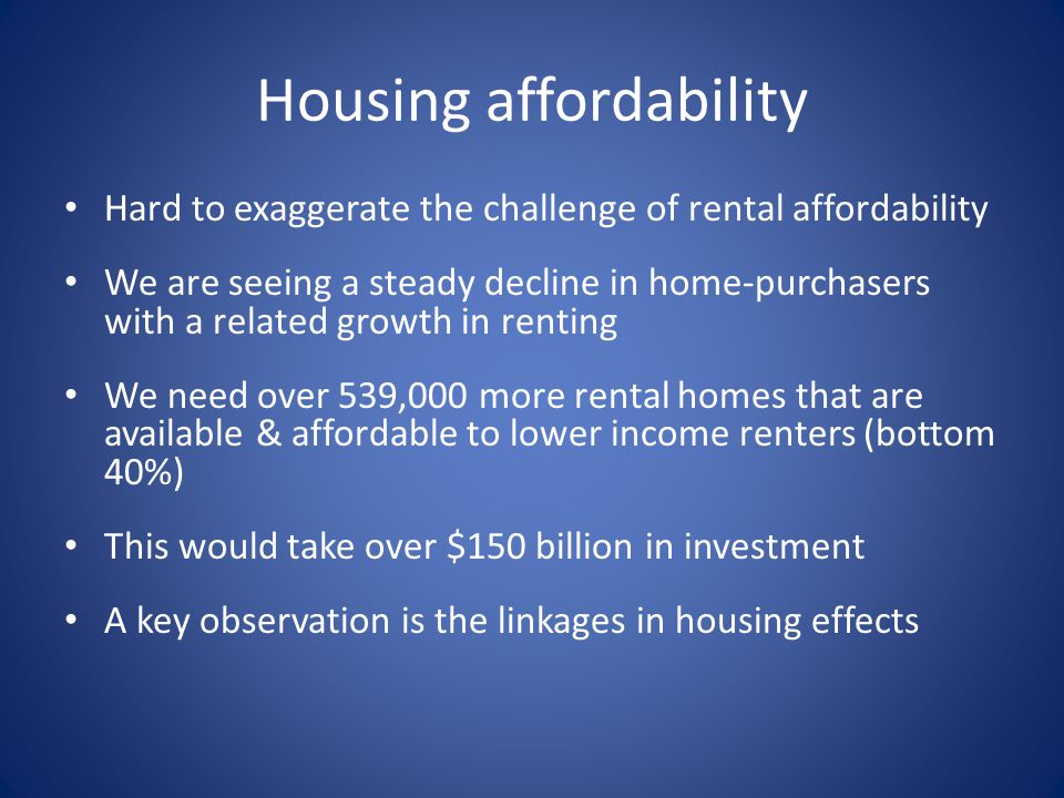 Housing affordability Hard to exaggerate the challenge of rental affordability We are seeing a steady decline in home-purchasers with a related growth in renting We need over 539,000 more rental homes that are available & affordable to lower income renters (bottom 40%) This would take over $150 billion in investment A key observation is the linkages in housing effects