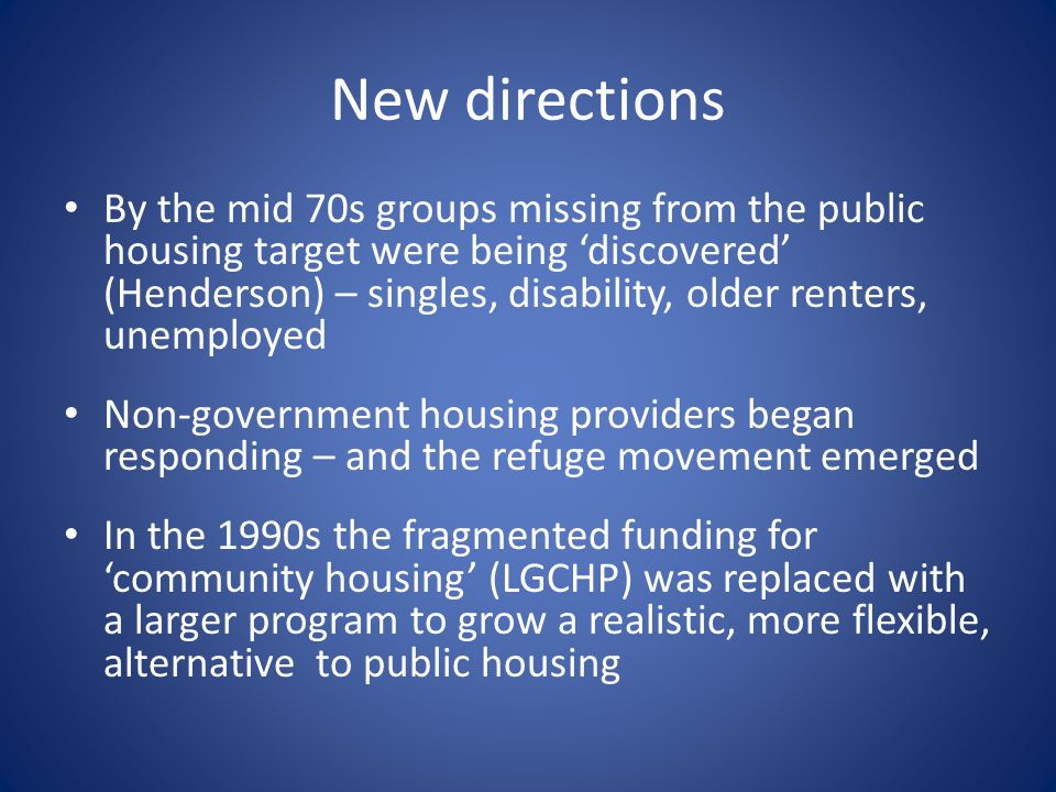 New directions By the mid 70s groups missing from the public housing target were being 'discovered' (Henderson) – singles, disability, older renters, unemployed Non-government housing providers began responding – and the refuge movement emerged In the 1990s the fragmented funding for 'community housing' (LGCHP) was replaced with a larger program to grow a realistic, more flexible, alternative to public housing