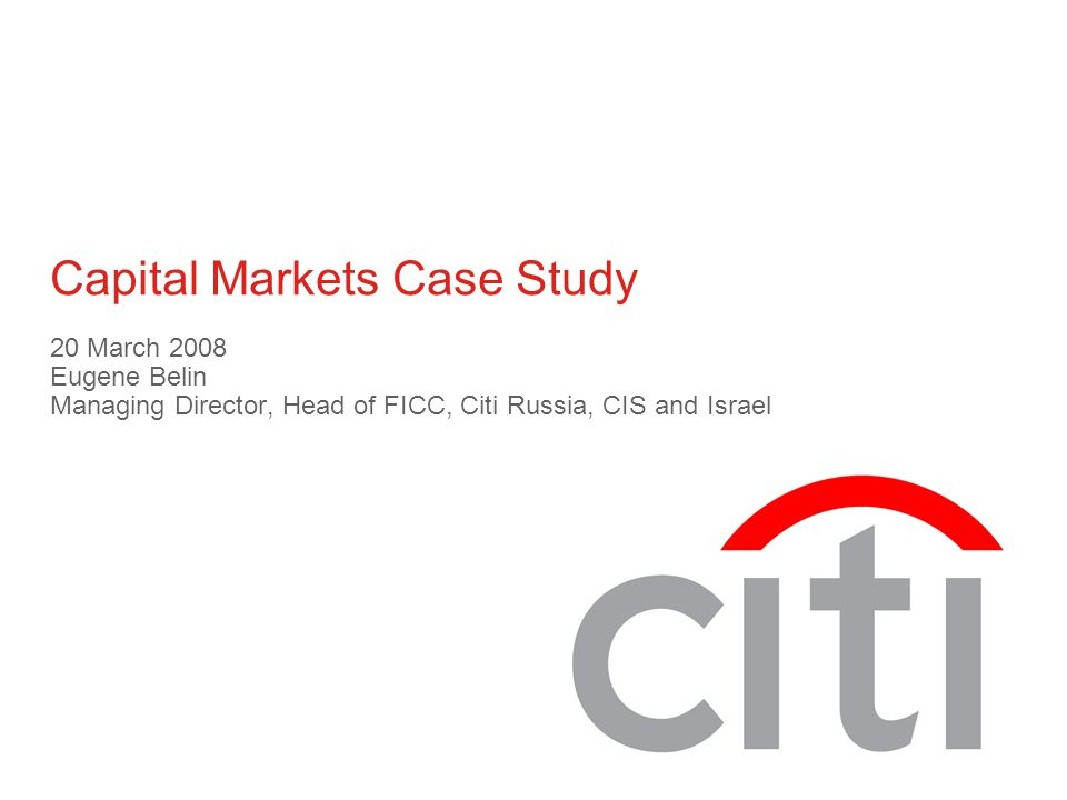 Capital Markets Case Study 20 March 2008 Eugene Belin Managing Director, Head of FICC, Citi Russia, CIS and Israel