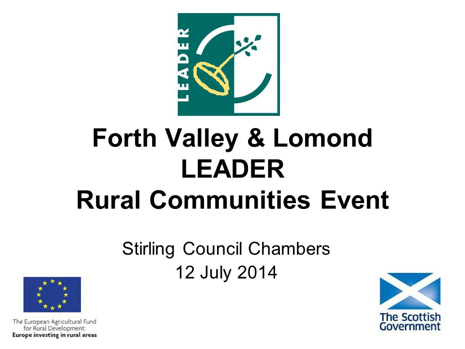 Forth Valley & Lomond LEADER Rural Communities Event Stirling Council Chambers 12 July 2014