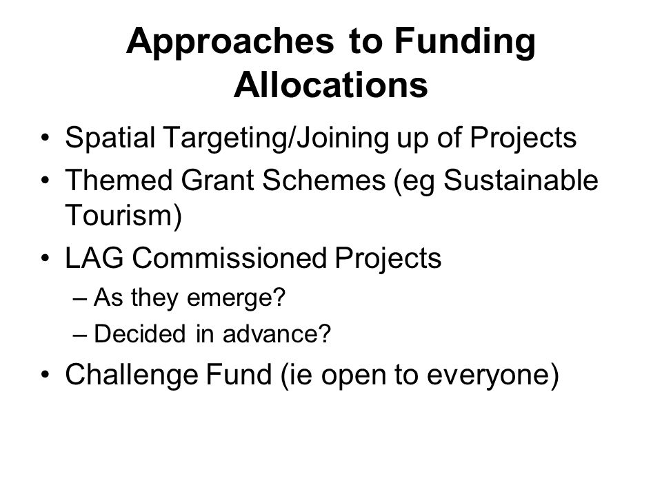 Approaches to Funding Allocations Spatial Targeting/Joining up of Projects Themed Grant Schemes (eg Sustainable Tourism) LAG Commissioned Projects –As they emerge.