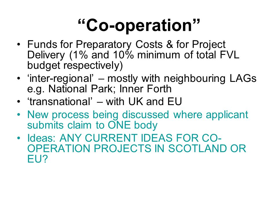 Co-operation Funds for Preparatory Costs & for Project Delivery (1% and 10% minimum of total FVL budget respectively) 'inter-regional' – mostly with neighbouring LAGs e.g.