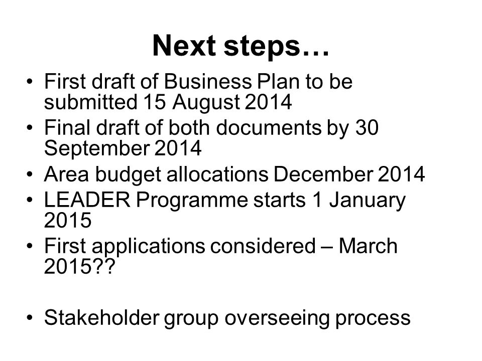 Next steps… First draft of Business Plan to be submitted 15 August 2014 Final draft of both documents by 30 September 2014 Area budget allocations December 2014 LEADER Programme starts 1 January 2015 First applications considered – March 2015 .