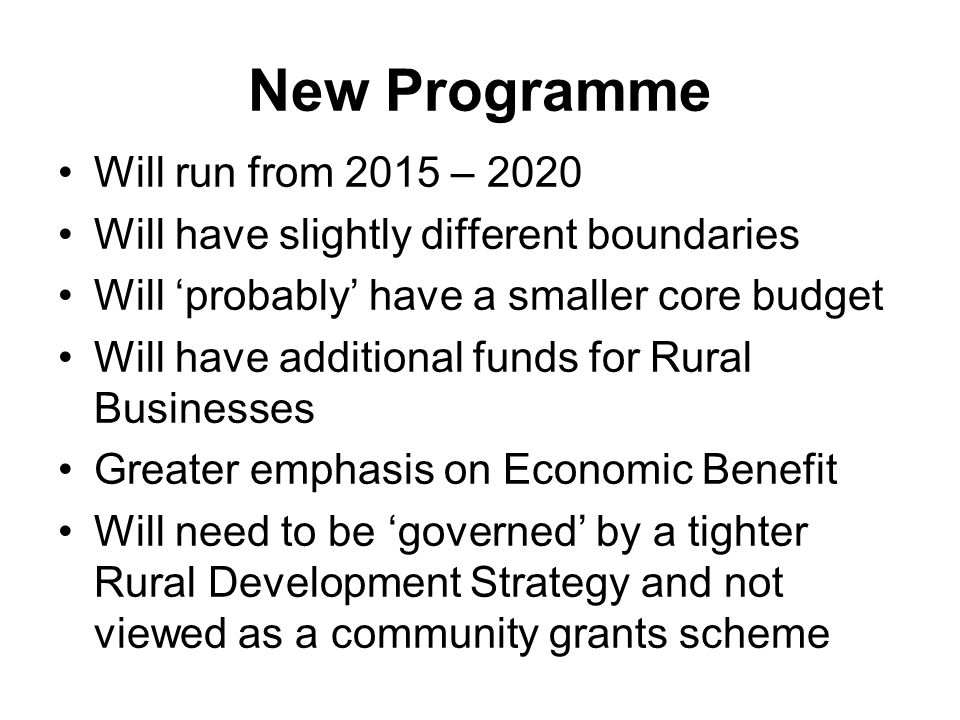 New Programme Will run from 2015 – 2020 Will have slightly different boundaries Will 'probably' have a smaller core budget Will have additional funds for Rural Businesses Greater emphasis on Economic Benefit Will need to be 'governed' by a tighter Rural Development Strategy and not viewed as a community grants scheme