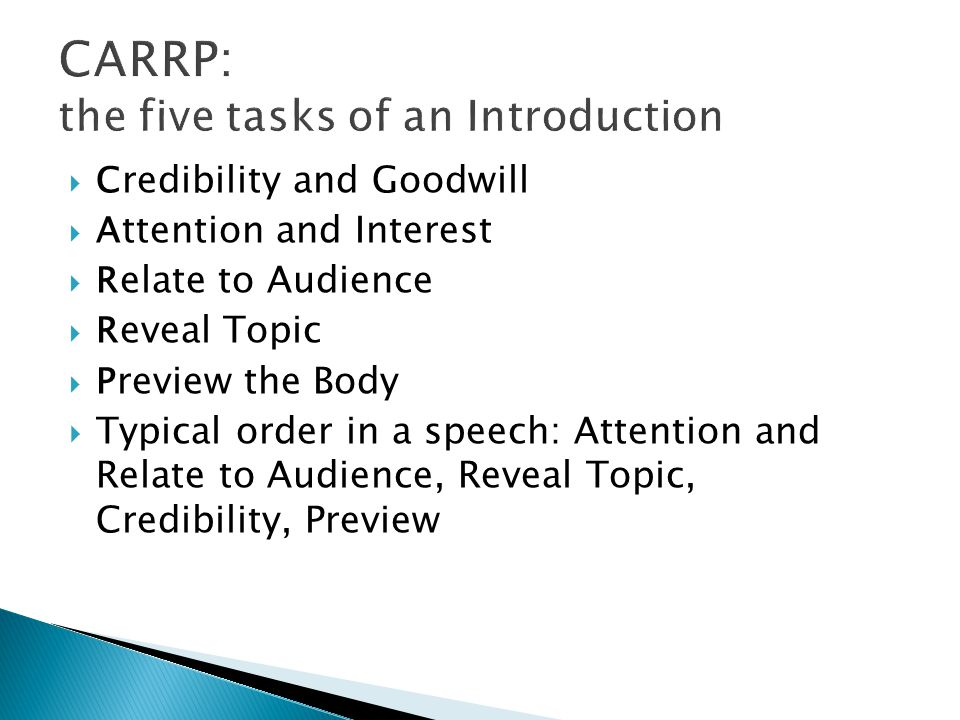  C redibility and Goodwill  A ttention and Interest  R elate to Audience  R eveal Topic  P review the Body  Typical order in a speech: Attention and Relate to Audience, Reveal Topic, Credibility, Preview