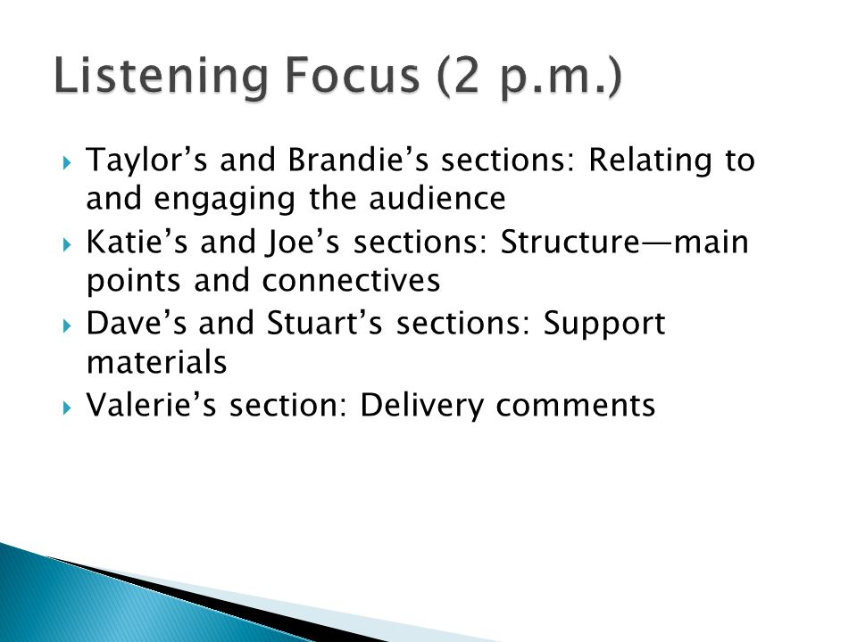  Taylor's and Brandie's sections: Relating to and engaging the audience  Katie's and Joe's sections: Structure—main points and connectives  Dave's and Stuart's sections: Support materials  Valerie's section: Delivery comments