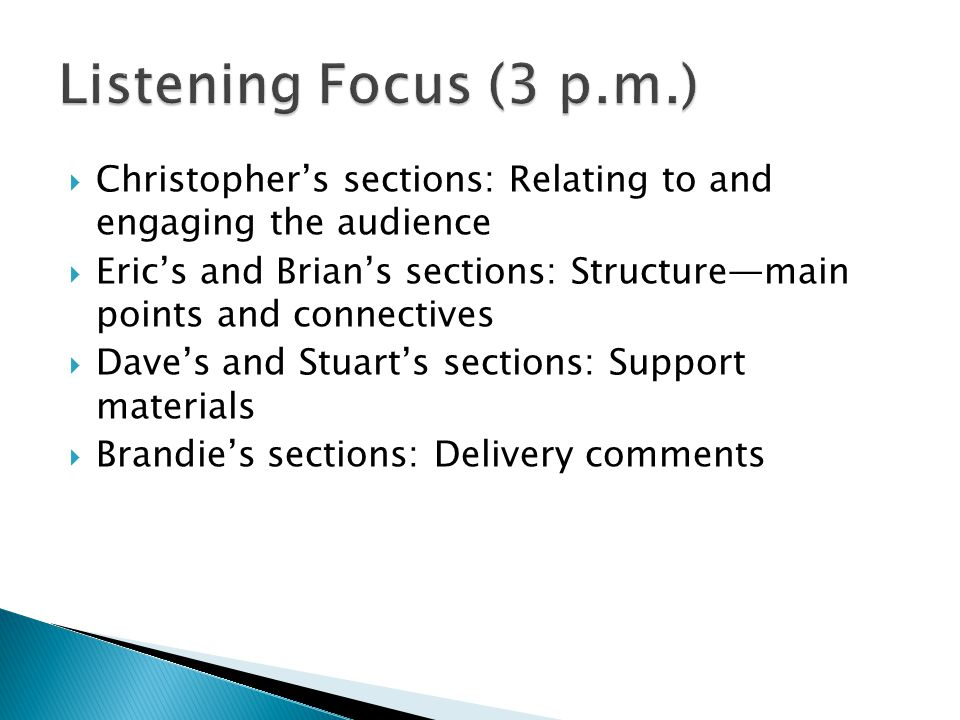  Christopher's sections: Relating to and engaging the audience  Eric's and Brian's sections: Structure—main points and connectives  Dave's and Stuart's sections: Support materials  Brandie's sections: Delivery comments