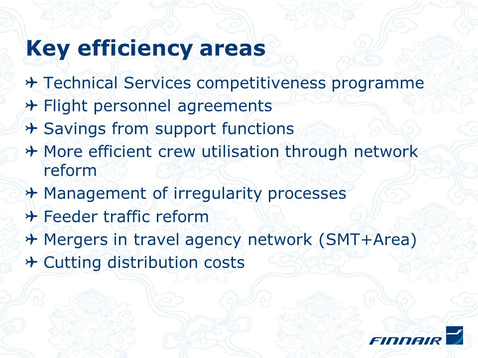 Key efficiency areas Technical Services competitiveness programme Flight personnel agreements Savings from support functions More efficient crew utilisation through network reform Management of irregularity processes Feeder traffic reform Mergers in travel agency network (SMT+Area) Cutting distribution costs