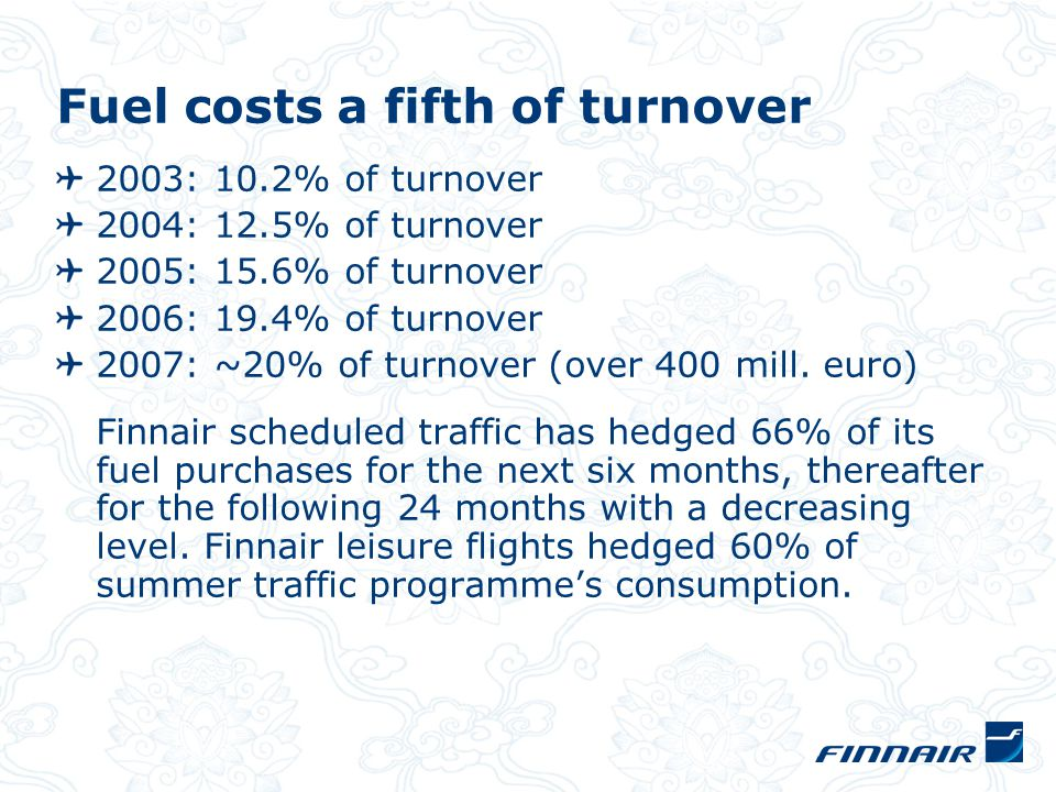 Fuel costs a fifth of turnover 2003: 10.2% of turnover 2004: 12.5% of turnover 2005: 15.6% of turnover 2006: 19.4% of turnover 2007: ~20% of turnover (over 400 mill.