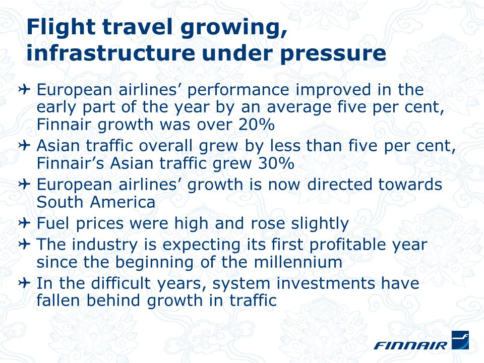 Flight travel growing, infrastructure under pressure European airlines' performance improved in the early part of the year by an average five per cent, Finnair growth was over 20% Asian traffic overall grew by less than five per cent, Finnair's Asian traffic grew 30% European airlines' growth is now directed towards South America Fuel prices were high and rose slightly The industry is expecting its first profitable year since the beginning of the millennium In the difficult years, system investments have fallen behind growth in traffic