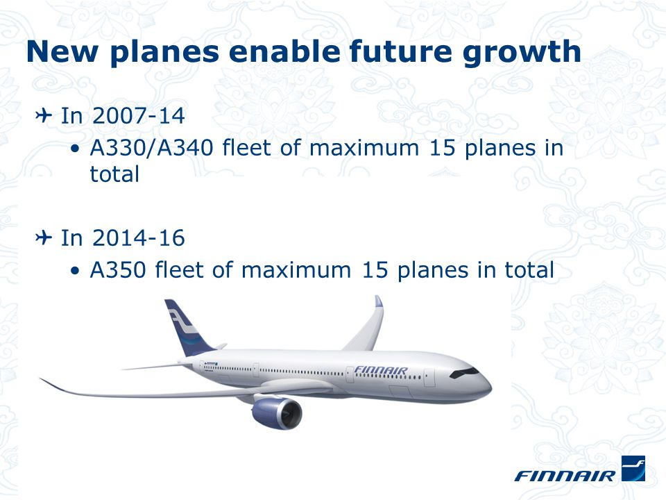 In 2007-14 A330/A340 fleet of maximum 15 planes in total In 2014-16 A350 fleet of maximum 15 planes in total New planes enable future growth