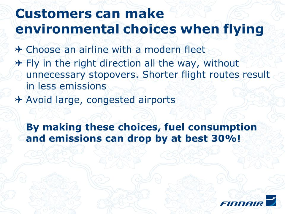 Customers can make environmental choices when flying Choose an airline with a modern fleet Fly in the right direction all the way, without unnecessary stopovers.
