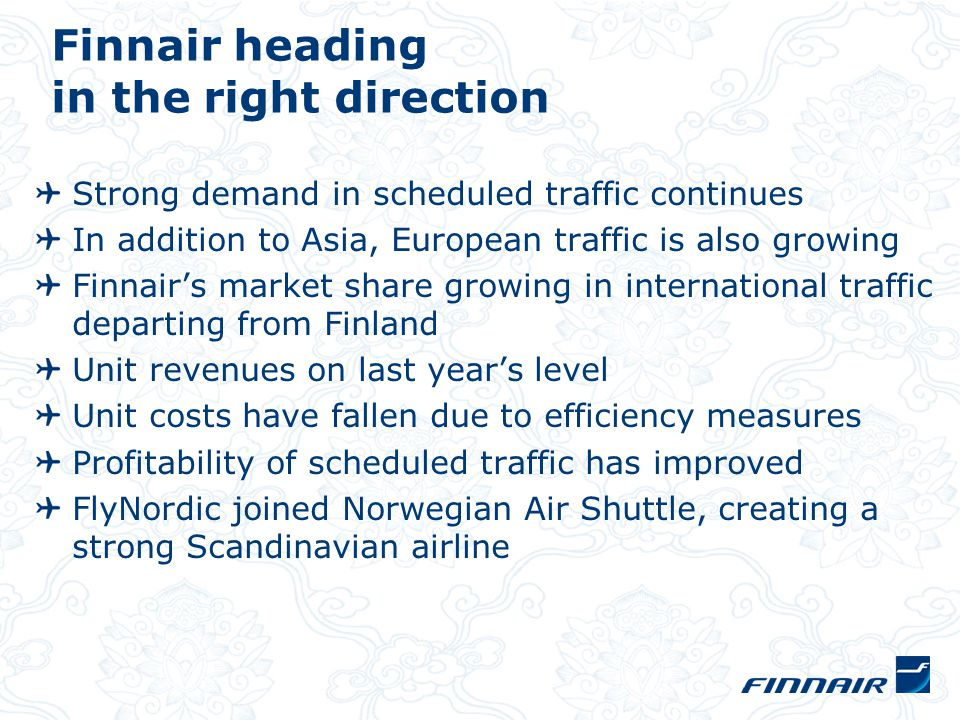 Future outlook High degree of hedging and dollar exchange rate will stabilise fuel costs in latter part of year Renewal of the wide-bodied fleet has begun New route openings will put pressure on traffic load factors and price levels Unit costs still decreasing Restructuring proceeding Six out of seven of the Finnair Group's agreements with labour unions are due to expire in September The operational result for the full year is expected to exceed 70 million euros