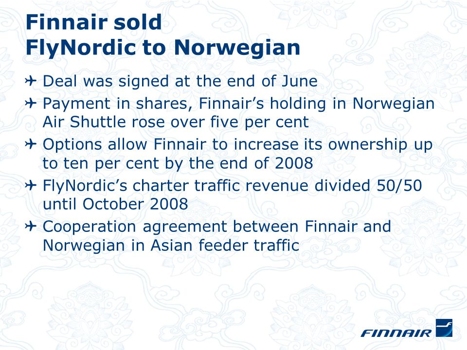 Finnair sold FlyNordic to Norwegian Deal was signed at the end of June Payment in shares, Finnair's holding in Norwegian Air Shuttle rose over five per cent Options allow Finnair to increase its ownership up to ten per cent by the end of 2008 FlyNordic's charter traffic revenue divided 50/50 until October 2008 Cooperation agreement between Finnair and Norwegian in Asian feeder traffic