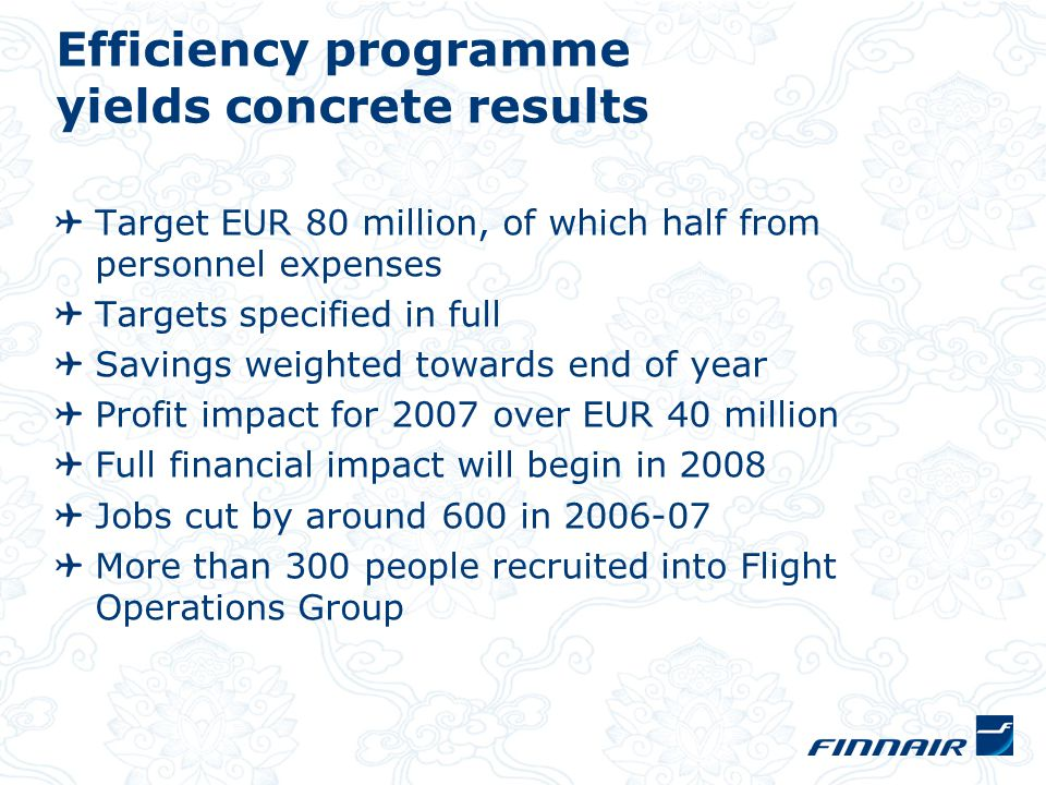 Efficiency programme yields concrete results Target EUR 80 million, of which half from personnel expenses Targets specified in full Savings weighted towards end of year Profit impact for 2007 over EUR 40 million Full financial impact will begin in 2008 Jobs cut by around 600 in 2006-07 More than 300 people recruited into Flight Operations Group